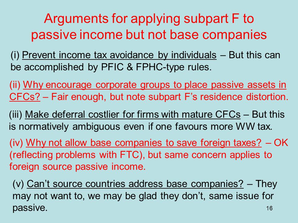 16 Arguments for applying subpart F to passive income but not base companies (i) Prevent income tax avoidance by individuals – But this can be accomplished by PFIC & FPHC-type rules.