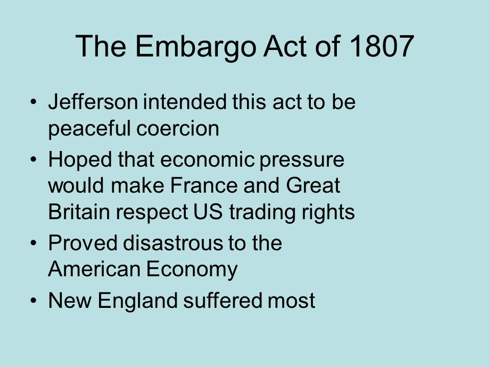 The Embargo Act of 1807 Jefferson intended this act to be peaceful coercion Hoped that economic pressure would make France and Great Britain respect U