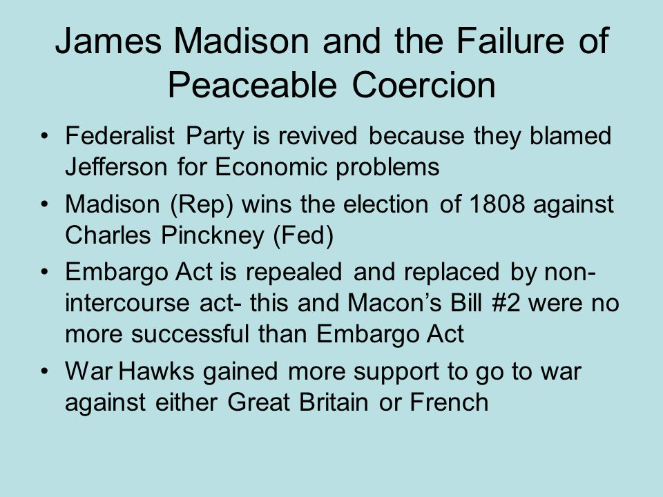 James Madison and the Failure of Peaceable Coercion Federalist Party is revived because they blamed Jefferson for Economic problems Madison (Rep) wins