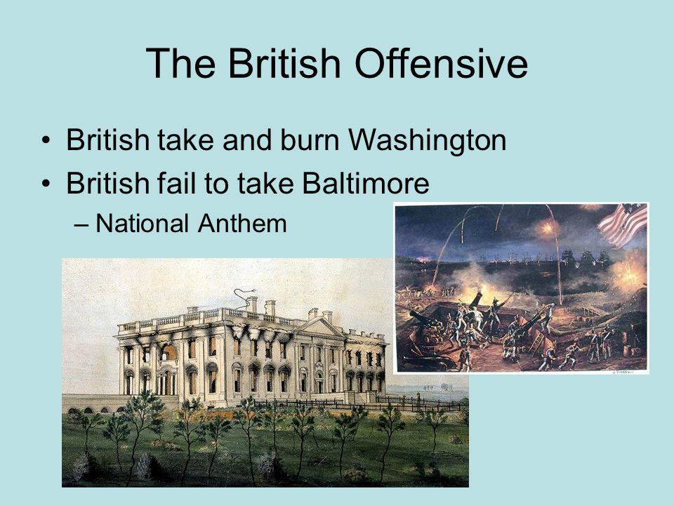 The British Offensive British take and burn Washington British fail to take Baltimore –National Anthem