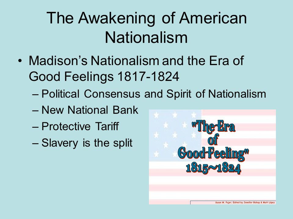 The Awakening of American Nationalism Madison's Nationalism and the Era of Good Feelings 1817-1824 –Political Consensus and Spirit of Nationalism –New