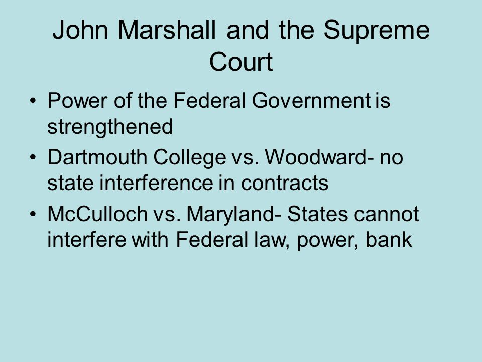 John Marshall and the Supreme Court Power of the Federal Government is strengthened Dartmouth College vs. Woodward- no state interference in contracts