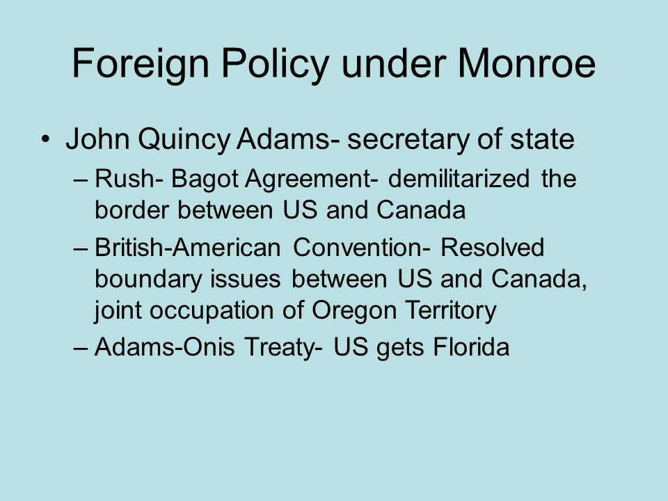 Foreign Policy under Monroe John Quincy Adams- secretary of state –Rush- Bagot Agreement- demilitarized the border between US and Canada –British-Amer