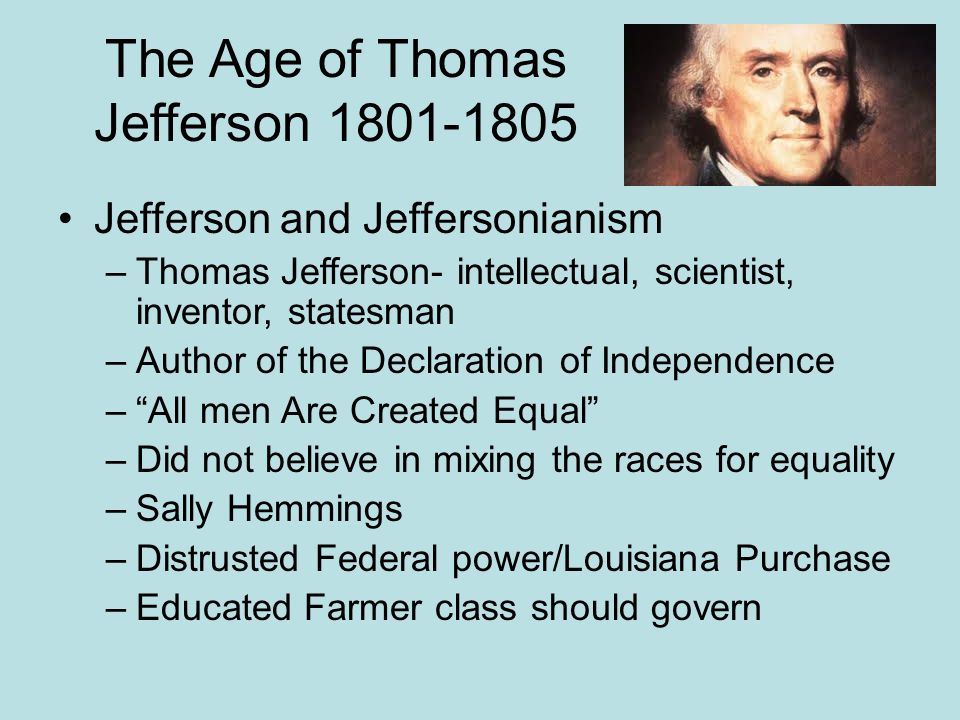 The Age of Thomas Jefferson 1801-1805 Jefferson and Jeffersonianism –Thomas Jefferson- intellectual, scientist, inventor, statesman –Author of the Dec