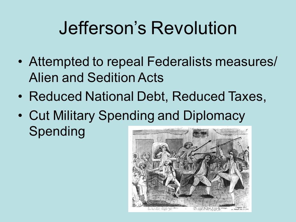 Jefferson's Revolution Attempted to repeal Federalists measures/ Alien and Sedition Acts Reduced National Debt, Reduced Taxes, Cut Military Spending a