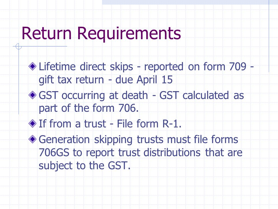 Return Requirements Lifetime direct skips - reported on form 709 - gift tax return - due April 15 GST occurring at death - GST calculated as part of the form 706.