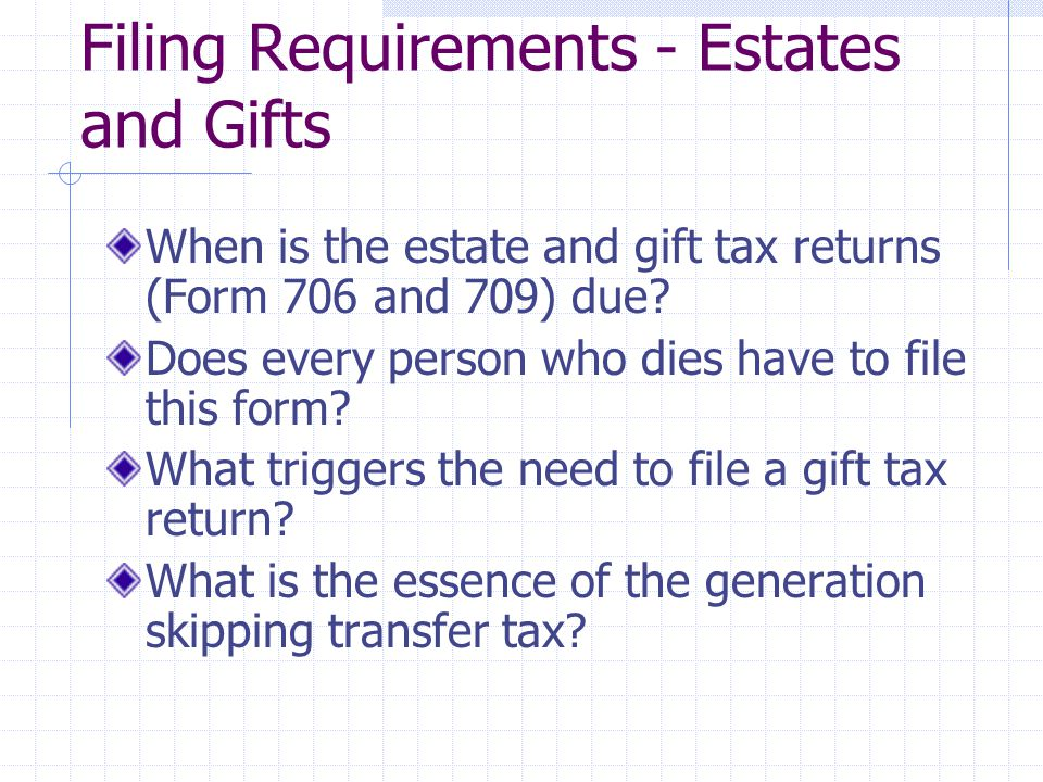 Filing Requirements - Estates and Gifts When is the estate and gift tax returns (Form 706 and 709) due.