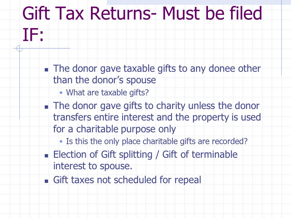 Gift Tax Returns- Must be filed IF: The donor gave taxable gifts to any donee other than the donor's spouse  What are taxable gifts.