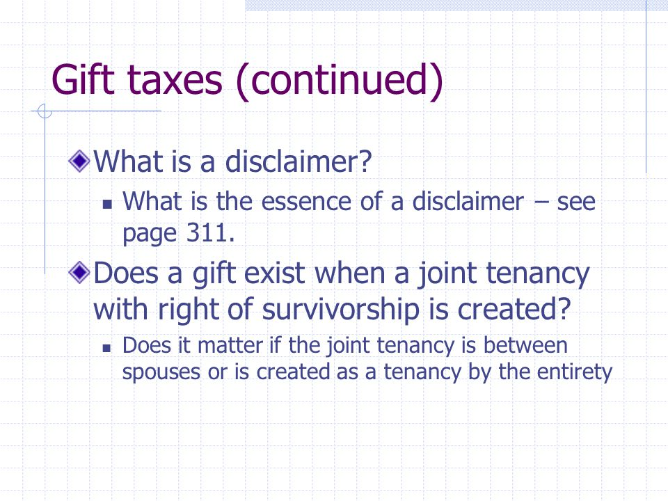 Gift taxes (continued) What is a disclaimer. What is the essence of a disclaimer – see page 311.
