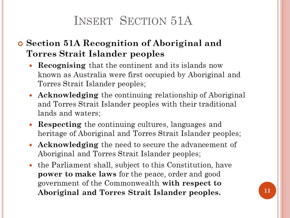 I NSERT S ECTION 51A Section 51A Recognition of Aboriginal and Torres Strait Islander peoples Recognising that the continent and its islands now known as Australia were first occupied by Aboriginal and Torres Strait Islander peoples; Acknowledging the continuing relationship of Aboriginal and Torres Strait Islander peoples with their traditional lands and waters; Respecting the continuing cultures, languages and heritage of Aboriginal and Torres Strait Islander peoples; Acknowledging the need to secure the advancement of Aboriginal and Torres Strait Islander peoples; the Parliament shall, subject to this Constitution, have power to make laws for the peace, order and good government of the Commonwealth with respect to Aboriginal and Torres Strait Islander peoples.