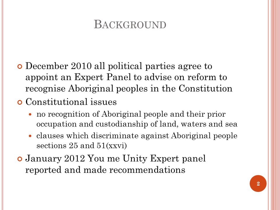 B ACKGROUND December 2010 all political parties agree to appoint an Expert Panel to advise on reform to recognise Aboriginal peoples in the Constitution Constitutional issues no recognition of Aboriginal people and their prior occupation and custodianship of land, waters and sea clauses which discriminate against Aboriginal people sections 25 and 51(xxvi) January 2012 You me Unity Expert panel reported and made recommendations 2