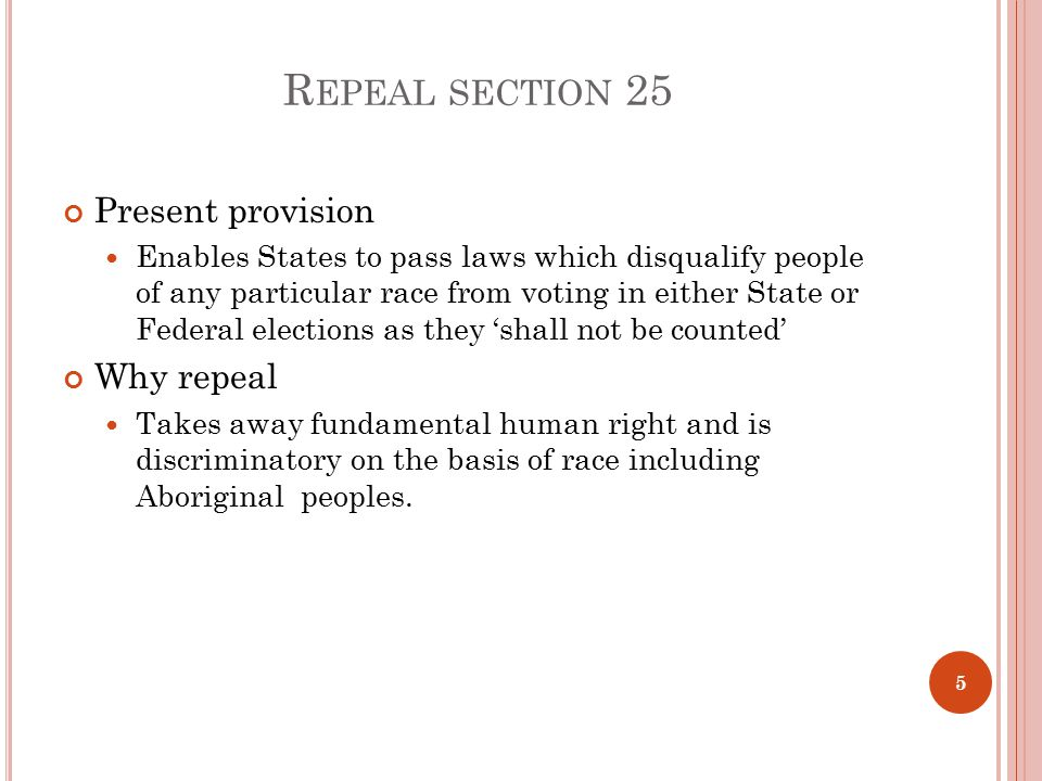 R EPEAL SECTION 25 Present provision Enables States to pass laws which disqualify people of any particular race from voting in either State or Federal elections as they 'shall not be counted' Why repeal Takes away fundamental human right and is discriminatory on the basis of race including Aboriginal peoples.