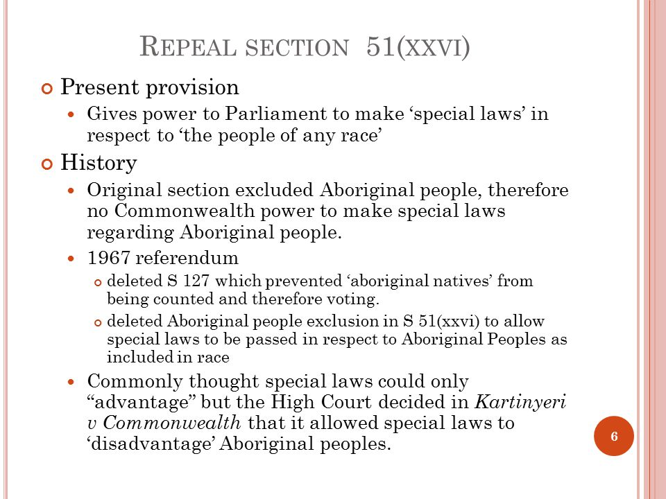 R EPEAL SECTION 51( XXVI ) Present provision Gives power to Parliament to make 'special laws' in respect to 'the people of any race' History Original section excluded Aboriginal people, therefore no Commonwealth power to make special laws regarding Aboriginal people.