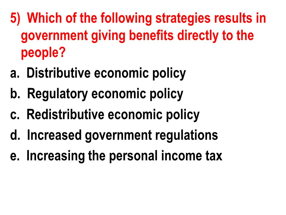 5) Which of the following strategies results in government giving benefits directly to the people? a. Distributive economic policy b. Regulatory econo