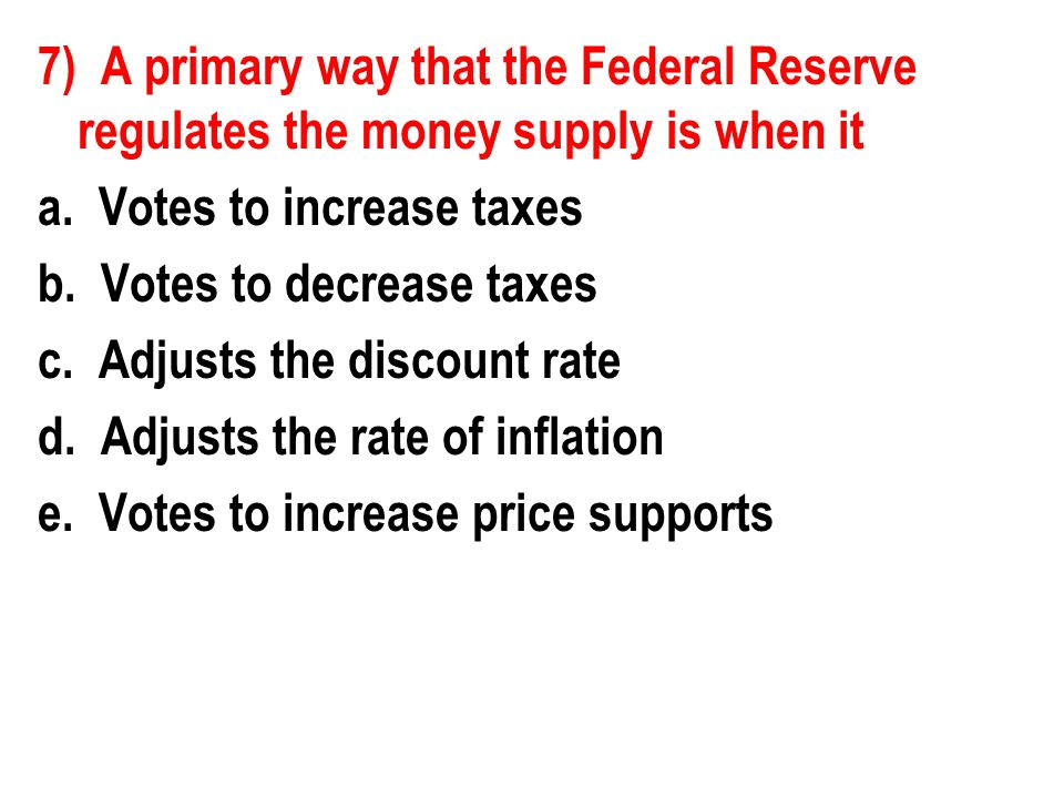 7) A primary way that the Federal Reserve regulates the money supply is when it a. Votes to increase taxes b. Votes to decrease taxes c. Adjusts the d