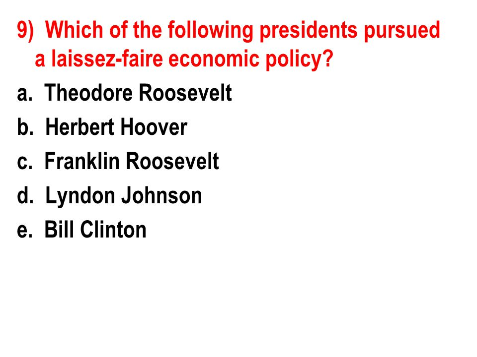 9) Which of the following presidents pursued a laissez-faire economic policy? a. Theodore Roosevelt b. Herbert Hoover c. Franklin Roosevelt d. Lyndon