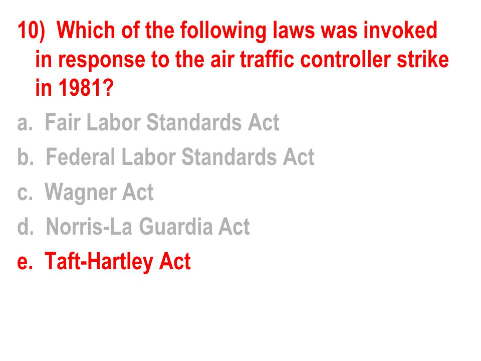 10) Which of the following laws was invoked in response to the air traffic controller strike in 1981? a. Fair Labor Standards Act b. Federal Labor Sta
