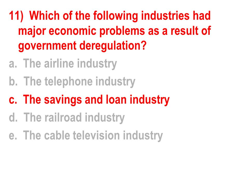 11) Which of the following industries had major economic problems as a result of government deregulation? a. The airline industry b. The telephone ind