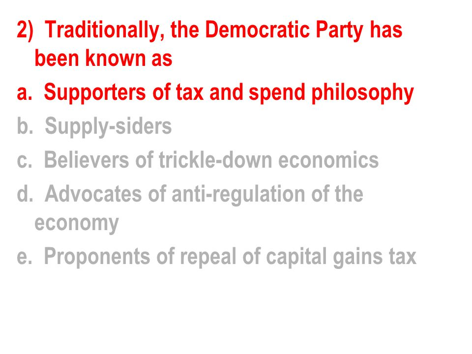 2) Traditionally, the Democratic Party has been known as a. Supporters of tax and spend philosophy b. Supply-siders c. Believers of trickle-down econo