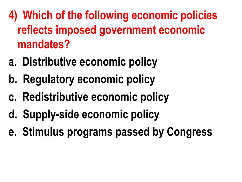 4) Which of the following economic policies reflects imposed government economic mandates? a. Distributive economic policy b. Regulatory economic poli