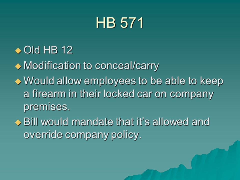 HB 571  Old HB 12  Modification to conceal/carry  Would allow employees to be able to keep a firearm in their locked car on company premises.