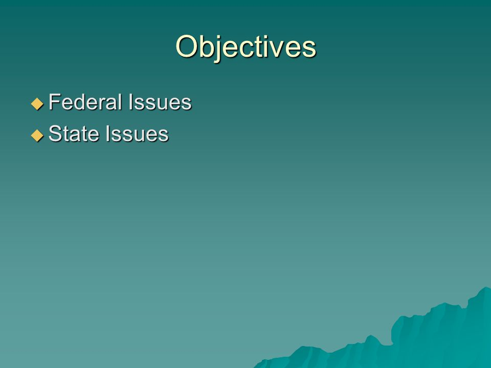 Objectives  Federal Issues  State Issues