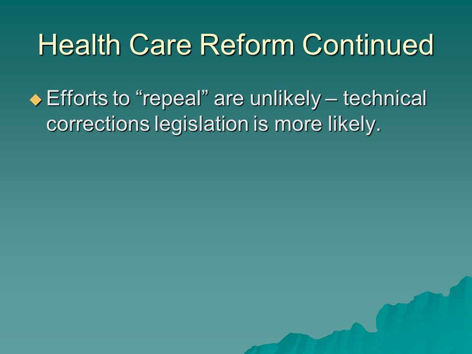 Health Care Reform Continued  Efforts to repeal are unlikely – technical corrections legislation is more likely.