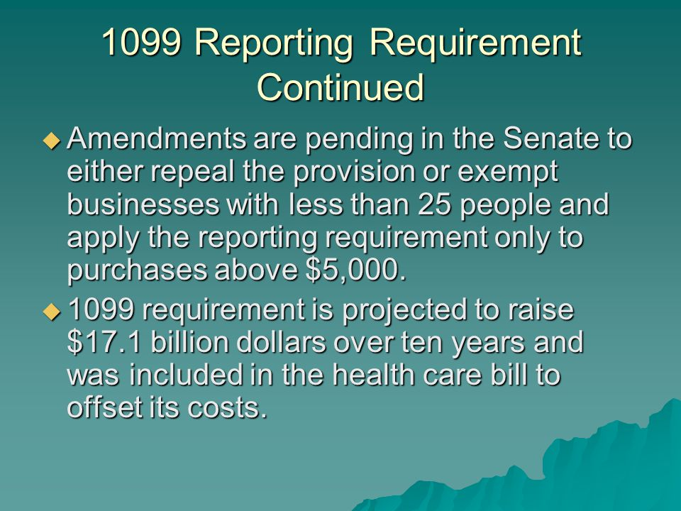 1099 Reporting Requirement Continued  Amendments are pending in the Senate to either repeal the provision or exempt businesses with less than 25 people and apply the reporting requirement only to purchases above $5,000.