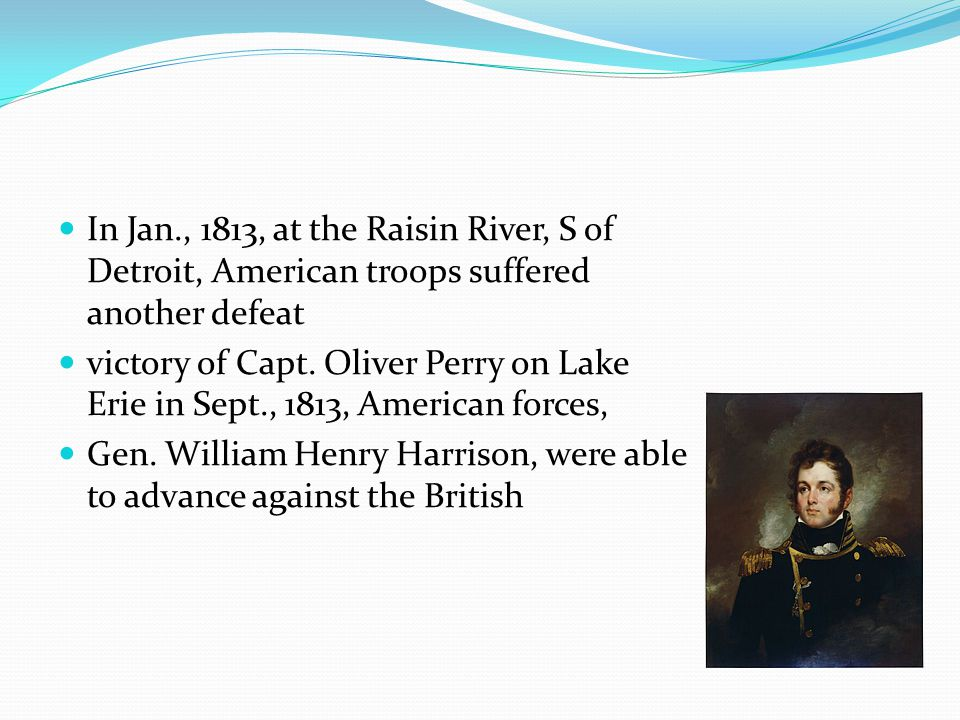 In Jan., 1813, at the Raisin River, S of Detroit, American troops suffered another defeat victory of Capt. Oliver Perry on Lake Erie in Sept., 1813, A