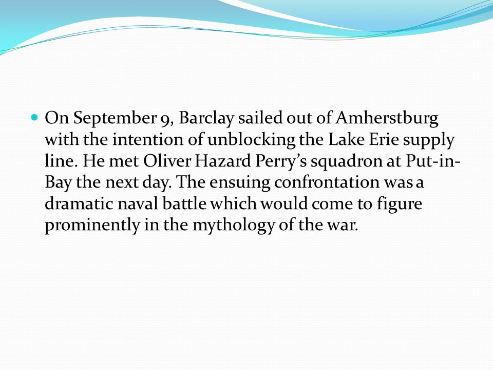 On September 9, Barclay sailed out of Amherstburg with the intention of unblocking the Lake Erie supply line. He met Oliver Hazard Perry's squadron at