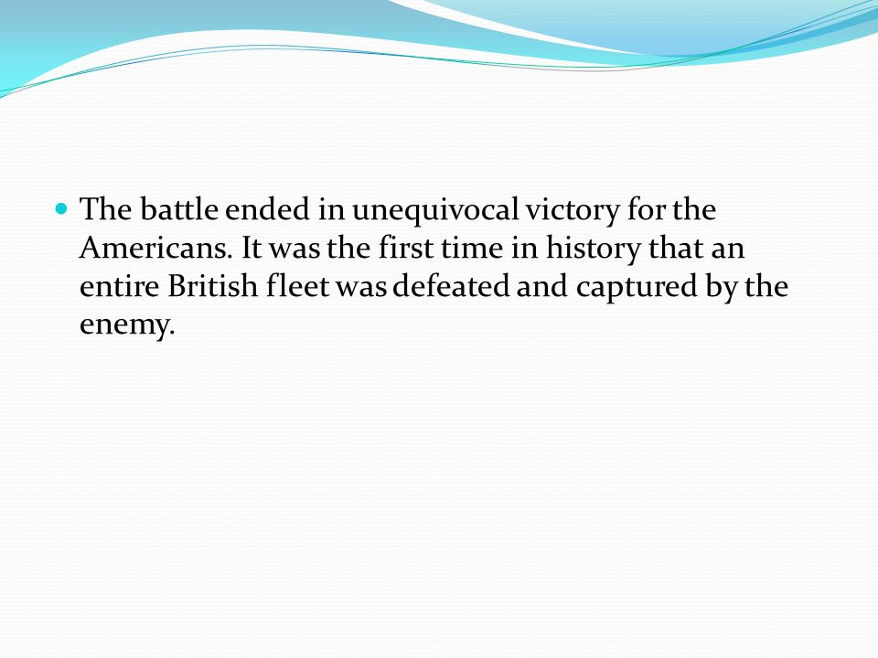 The battle ended in unequivocal victory for the Americans. It was the first time in history that an entire British fleet was defeated and captured by