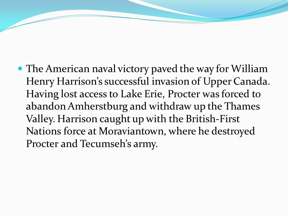 The American naval victory paved the way for William Henry Harrison's successful invasion of Upper Canada. Having lost access to Lake Erie, Procter wa