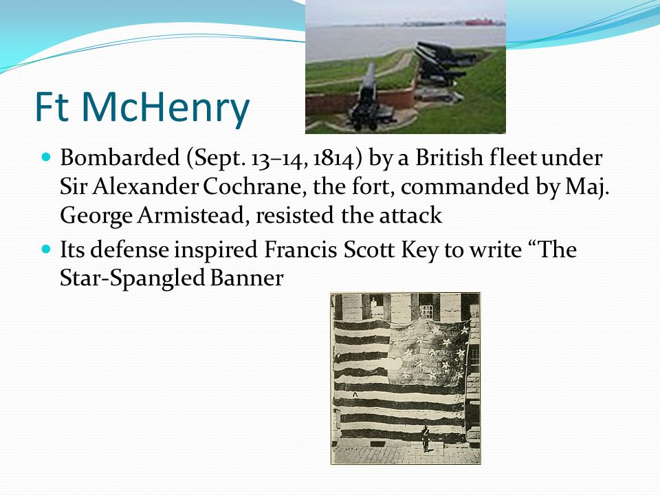 Ft McHenry Bombarded (Sept. 13–14, 1814) by a British fleet under Sir Alexander Cochrane, the fort, commanded by Maj. George Armistead, resisted the a