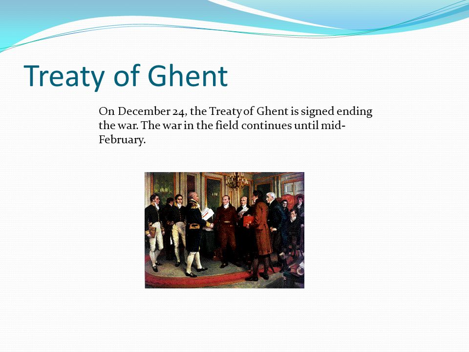 Treaty of Ghent On December 24, the Treaty of Ghent is signed ending the war. The war in the field continues until mid- February.