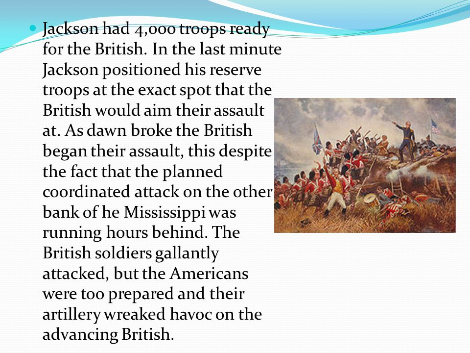 Jackson had 4,000 troops ready for the British. In the last minute Jackson positioned his reserve troops at the exact spot that the British would aim