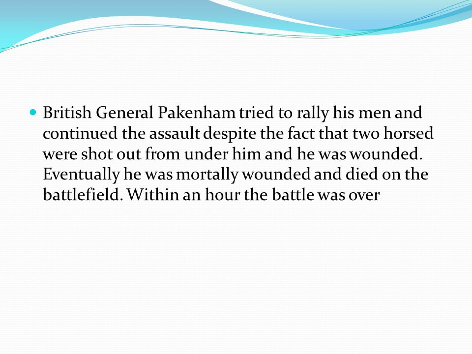 British General Pakenham tried to rally his men and continued the assault despite the fact that two horsed were shot out from under him and he was wou