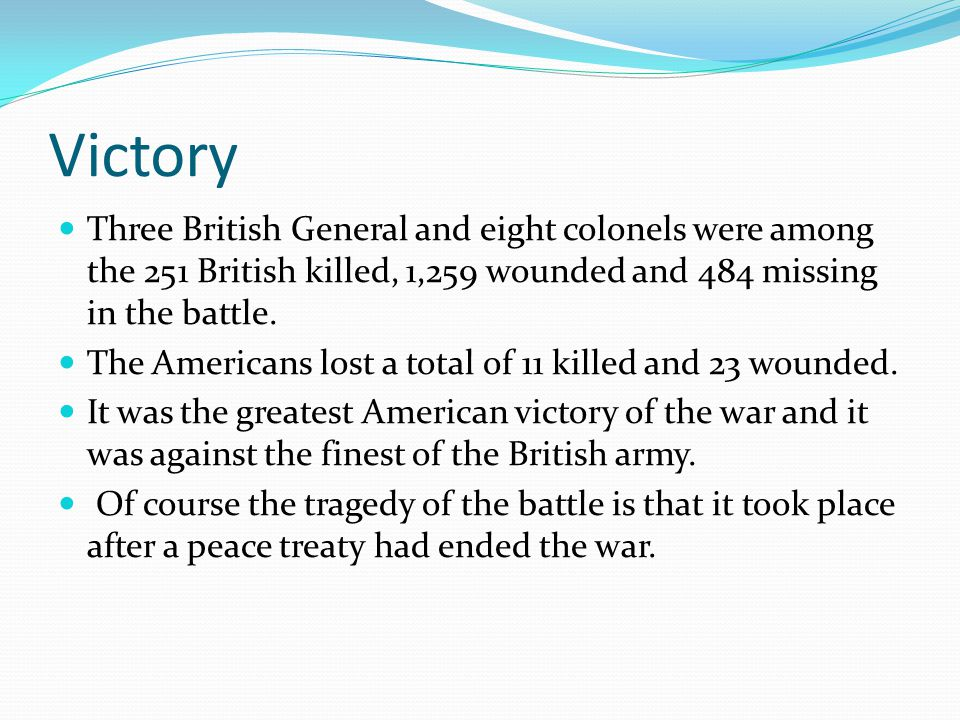 Victory Three British General and eight colonels were among the 251 British killed, 1,259 wounded and 484 missing in the battle. The Americans lost a