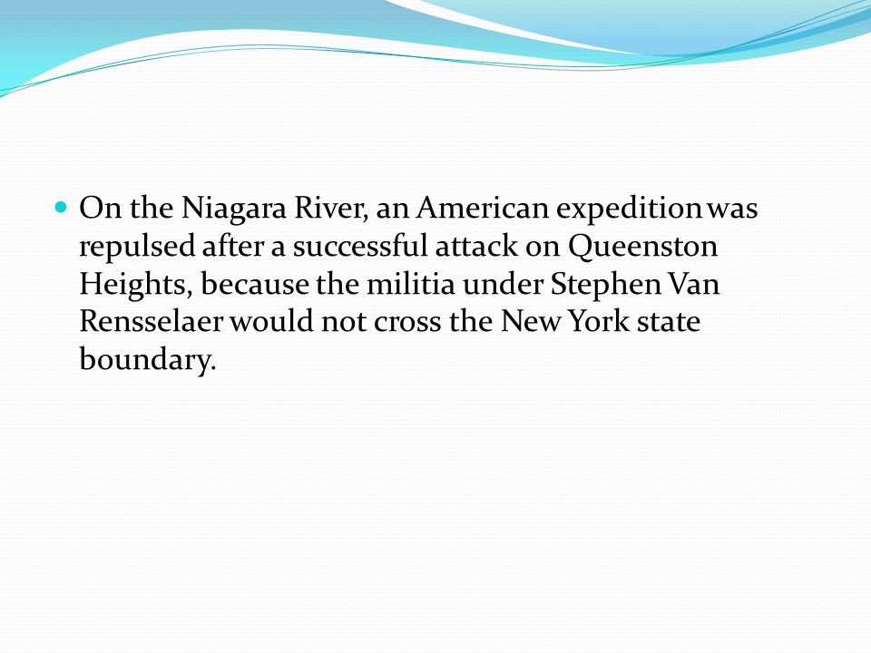 On the Niagara River, an American expedition was repulsed after a successful attack on Queenston Heights, because the militia under Stephen Van Rensse