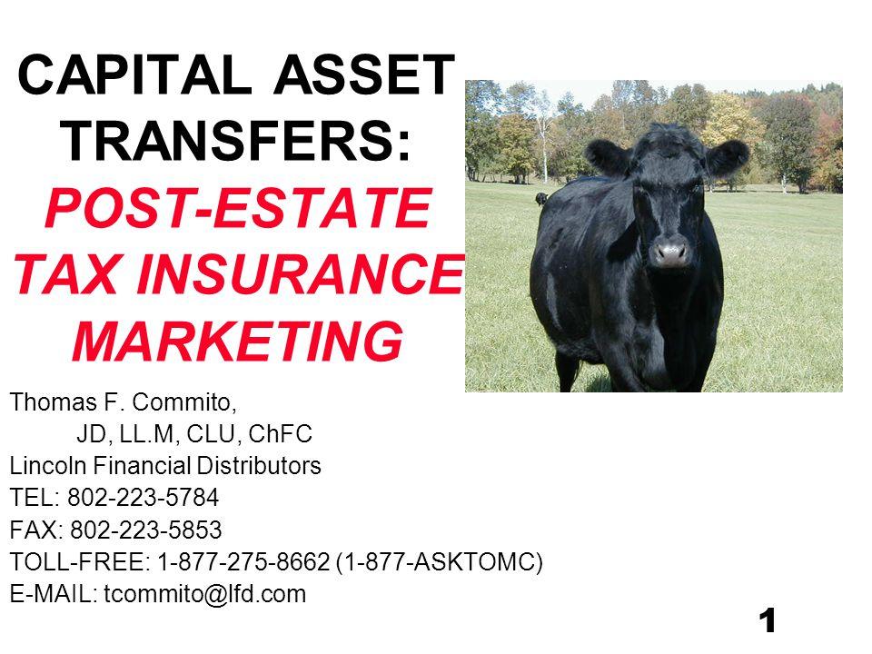 1 CAPITAL ASSET TRANSFERS: POST-ESTATE TAX INSURANCE MARKETING Thomas F. Commito, JD, LL.M, CLU, ChFC Lincoln Financial Distributors TEL: 802-223-5784