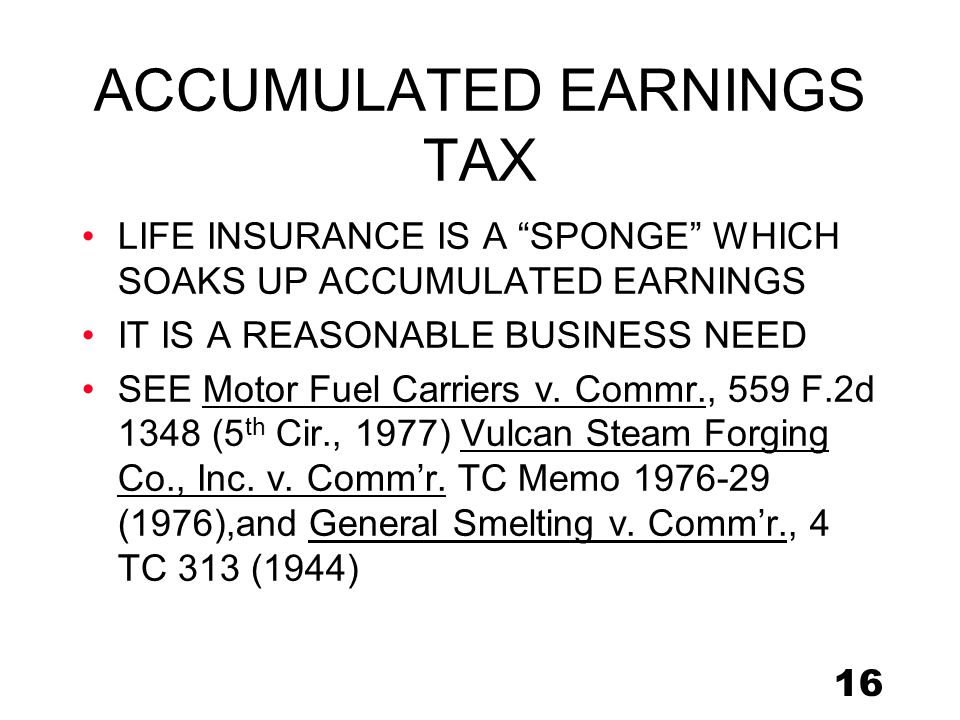 16 ACCUMULATED EARNINGS TAX LIFE INSURANCE IS A SPONGE WHICH SOAKS UP ACCUMULATED EARNINGS IT IS A REASONABLE BUSINESS NEED SEE Motor Fuel Carriers v.