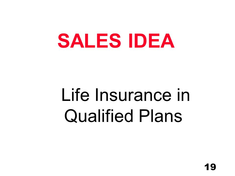 19 Life Insurance in Qualified Plans SALES IDEA