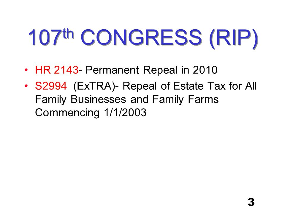 3 107 th CONGRESS (RIP) HR 2143- Permanent Repeal in 2010 S2994 (ExTRA)- Repeal of Estate Tax for All Family Businesses and Family Farms Commencing 1/1/2003
