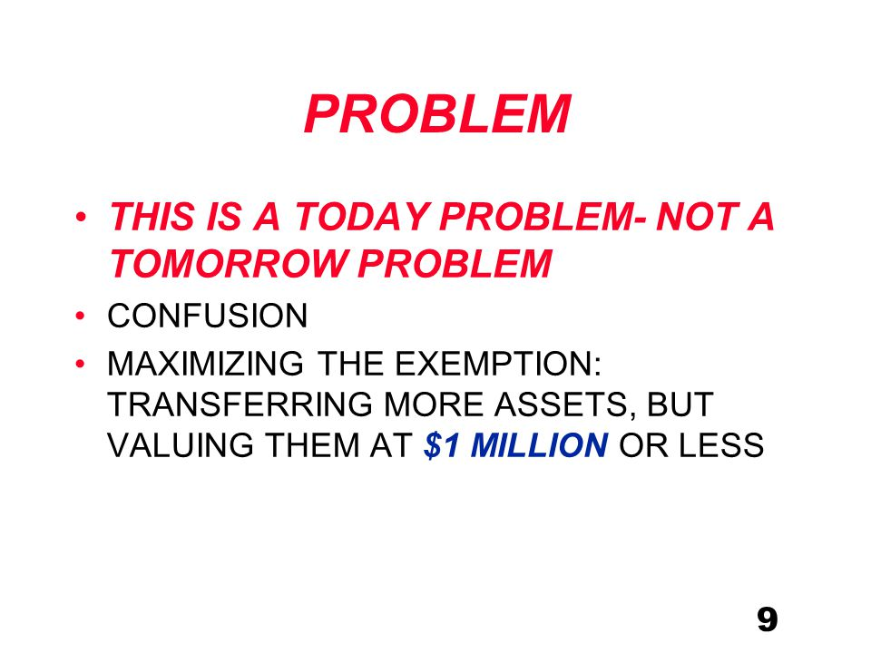 9 PROBLEM THIS IS A TODAY PROBLEM- NOT A TOMORROW PROBLEM CONFUSION MAXIMIZING THE EXEMPTION: TRANSFERRING MORE ASSETS, BUT VALUING THEM AT $1 MILLION OR LESS