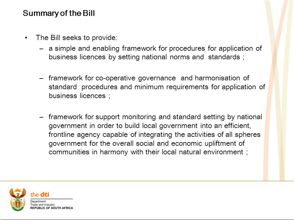 Summary of the Bill The Bill seeks to provide: –a simple and enabling framework for procedures for application of business licences by setting national norms and standards ; –framework for co-operative governance and harmonisation of standard procedures and minimum requirements for application of business licences ; –framework for support monitoring and standard setting by national government in order to build local government into an efficient, frontline agency capable of integrating the activities of all spheres government for the overall social and economic upliftment of communities in harmony with their local natural environment ;