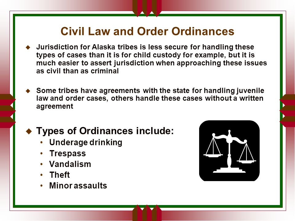 Civil Law and Order Ordinances u Jurisdiction for Alaska tribes is less secure for handling these types of cases than it is for child custody for example, but it is much easier to assert jurisdiction when approaching these issues as civil than as criminal  Some tribes have agreements with the state for handling juvenile law and order cases, others handle these cases without a written agreement u Types of Ordinances include: Underage drinking Trespass Vandalism Theft Minor assaults