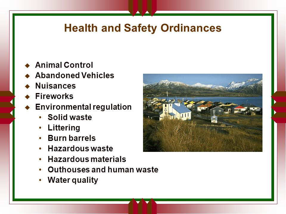 Health and Safety Ordinances u Animal Control u Abandoned Vehicles u Nuisances u Fireworks u Environmental regulation Solid waste Littering Burn barrels Hazardous waste Hazardous materials Outhouses and human waste Water quality