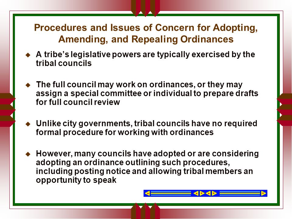 Procedures and Issues of Concern for Adopting, Amending, and Repealing Ordinances u A tribe's legislative powers are typically exercised by the tribal councils u The full council may work on ordinances, or they may assign a special committee or individual to prepare drafts for full council review u Unlike city governments, tribal councils have no required formal procedure for working with ordinances u However, many councils have adopted or are considering adopting an ordinance outlining such procedures, including posting notice and allowing tribal members an opportunity to speak