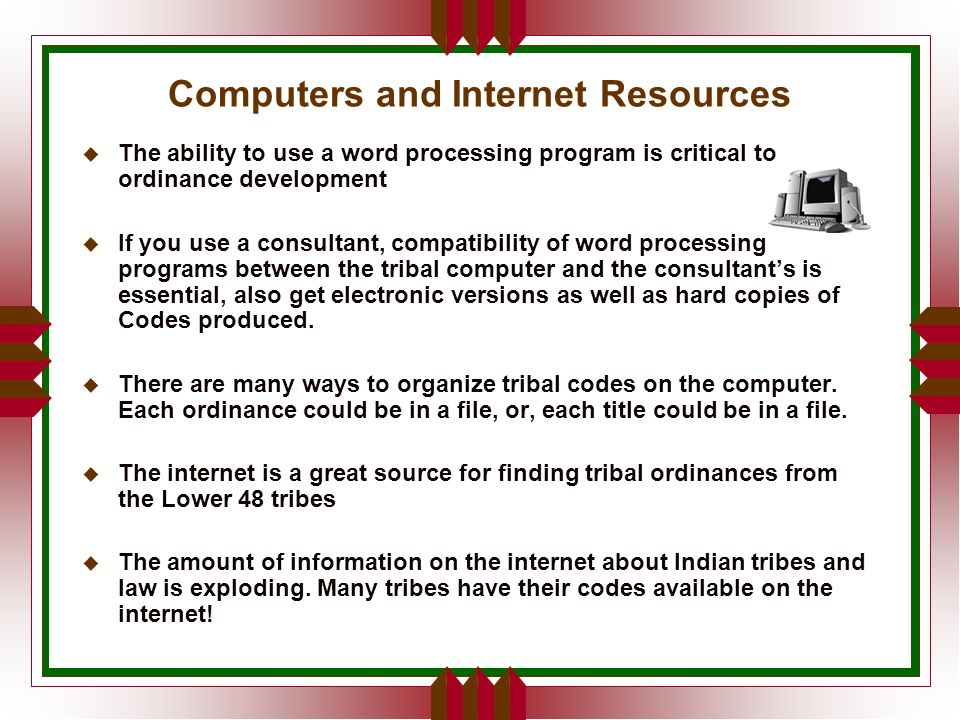 Computers and Internet Resources u The ability to use a word processing program is critical to ordinance development u If you use a consultant, compatibility of word processing programs between the tribal computer and the consultant's is essential, also get electronic versions as well as hard copies of Codes produced.
