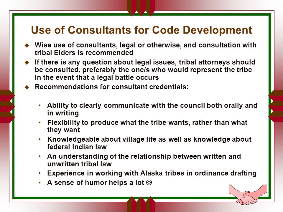 Use of Consultants for Code Development u Wise use of consultants, legal or otherwise, and consultation with tribal Elders is recommended u If there is any question about legal issues, tribal attorneys should be consulted, preferably the one/s who would represent the tribe in the event that a legal battle occurs u Recommendations for consultant credentials: Ability to clearly communicate with the council both orally and in writing Flexibility to produce what the tribe wants, rather than what they want Knowledgeable about village life as well as knowledge about federal Indian law An understanding of the relationship between written and unwritten tribal law Experience in working with Alaska tribes in ordinance drafting A sense of humor helps a lot