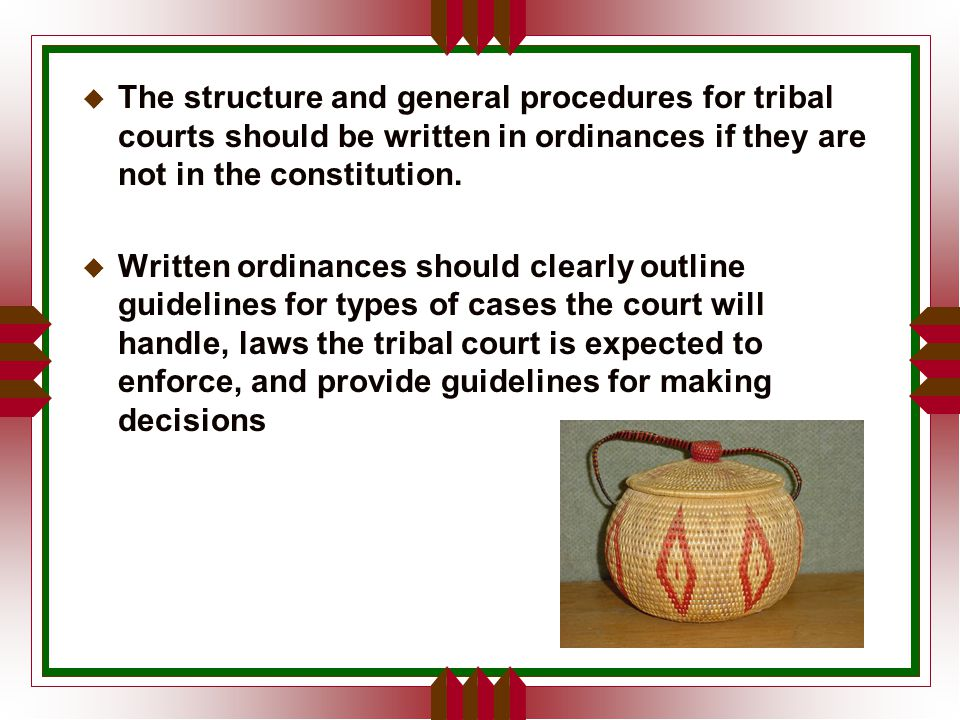 u The structure and general procedures for tribal courts should be written in ordinances if they are not in the constitution.